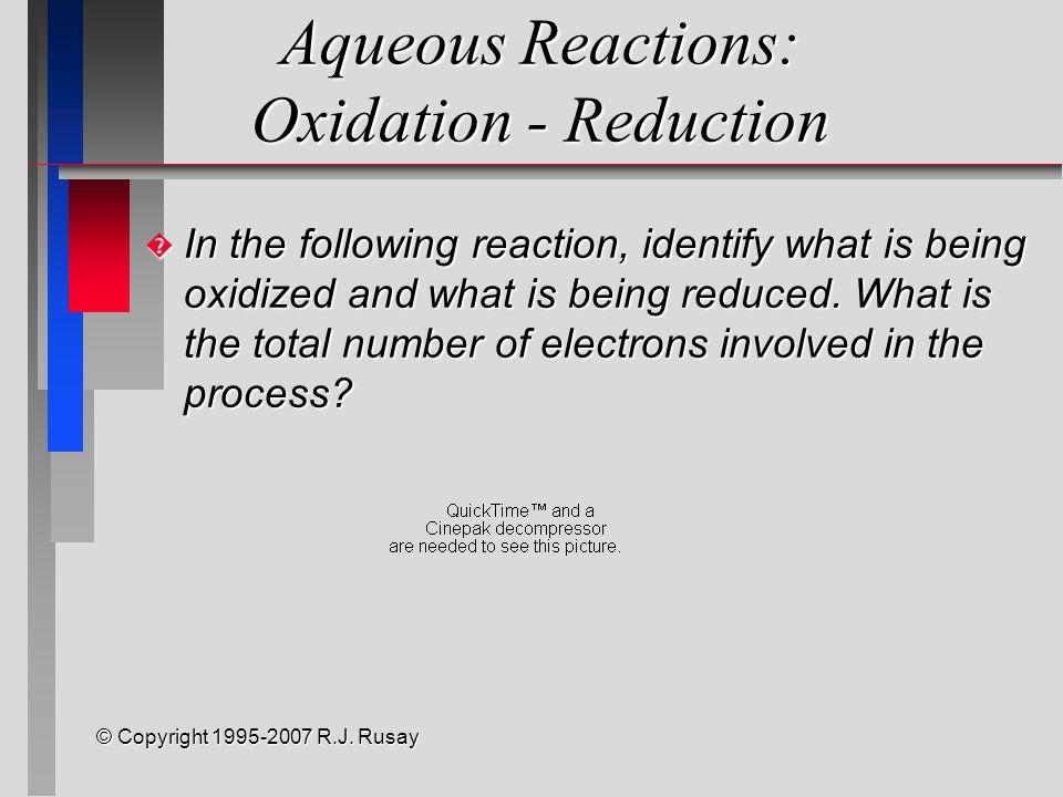 © Copyright 1995-2007 R.J. Rusay Aqueous Reactions: Oxidation - Reduction � In the following reaction, identify what is being oxidized and what is bei