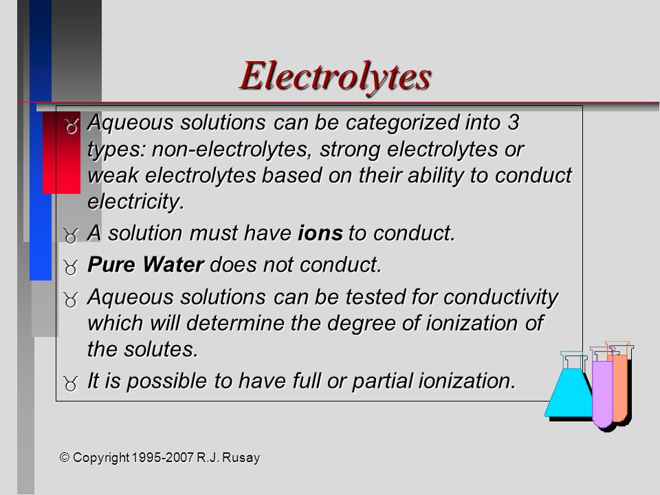 Electrolytes  Aqueous solutions can be categorized into 3 types: non-electrolytes, strong electrolytes or weak electrolytes based on their ability to