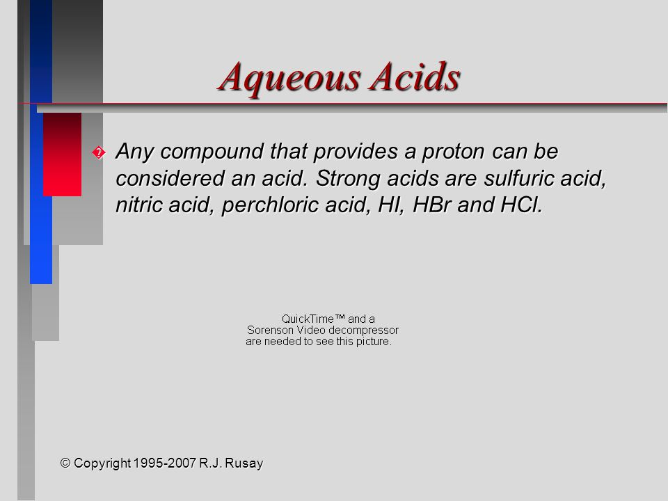 © Copyright 1995-2007 R.J. Rusay Aqueous Acids � Any compound that provides a proton can be considered an acid. Strong acids are sulfuric acid, nitric