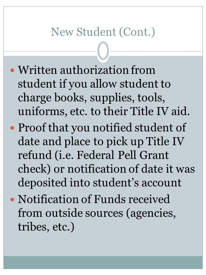 New Student (Cont.) Written authorization from student if you allow student to charge books, supplies, tools, uniforms, etc. to their Title IV aid. Pr