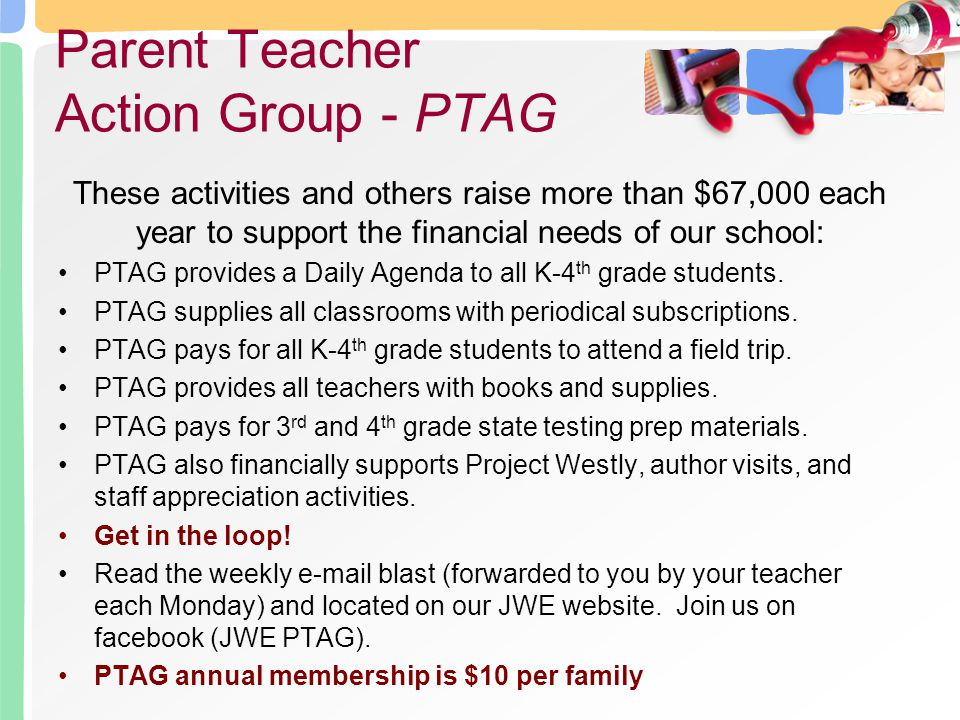 These activities and others raise more than $67,000 each year to support the financial needs of our school: PTAG provides a Daily Agenda to all K-4 th