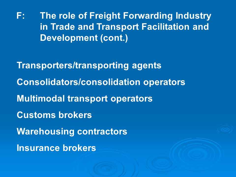 F:The role of Freight Forwarding Industry in Trade and Transport Facilitation and Development (cont.) Transporters/transporting agents Consolidators/consolidation operators Multimodal transport operators Customs brokers Warehousing contractors Insurance brokers