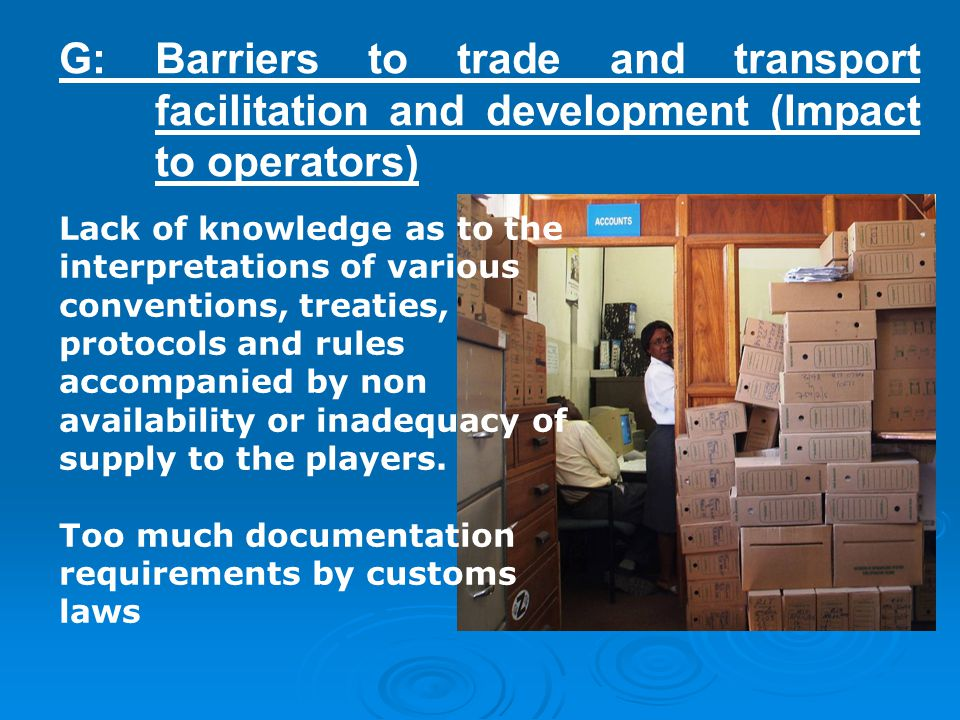 G: Barriers to trade and transport facilitation and development (Impact to operators) Lack of knowledge as to the interpretations of various conventions, treaties, protocols and rules accompanied by non availability or inadequacy of supply to the players.