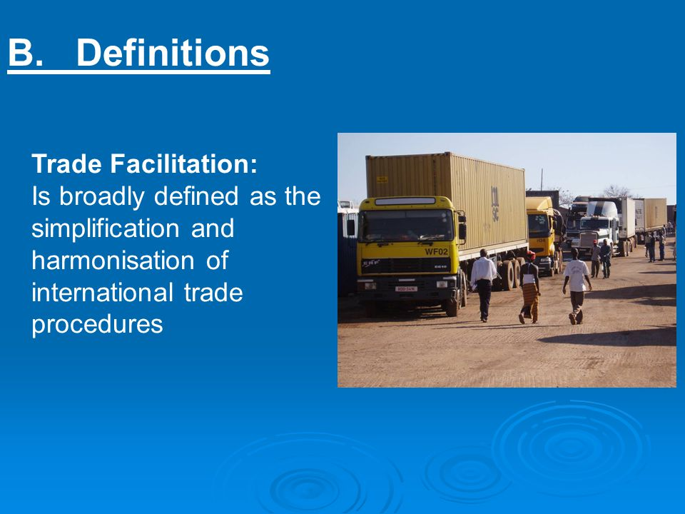B.Definitions Trade Facilitation: Is broadly defined as the simplification and harmonisation of international trade procedures