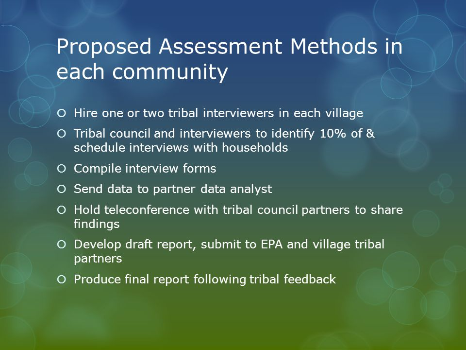 Proposed Assessment Methods in each community  Hire one or two tribal interviewers in each village  Tribal council and interviewers to identify 10% of & schedule interviews with households  Compile interview forms  Send data to partner data analyst  Hold teleconference with tribal council partners to share findings  Develop draft report, submit to EPA and village tribal partners  Produce final report following tribal feedback