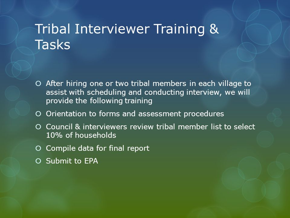 Tribal Interviewer Training & Tasks  After hiring one or two tribal members in each village to assist with scheduling and conducting interview, we will provide the following training  Orientation to forms and assessment procedures  Council & interviewers review tribal member list to select 10% of households  Compile data for final report  Submit to EPA