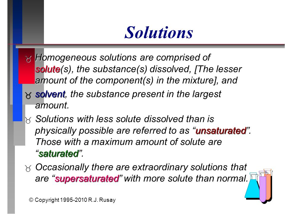 © Copyright 1995-2010 R.J. Rusay Solutions  Homogeneous solutions are comprised of solute(s), the substance(s) dissolved, [The lesser amount of the c