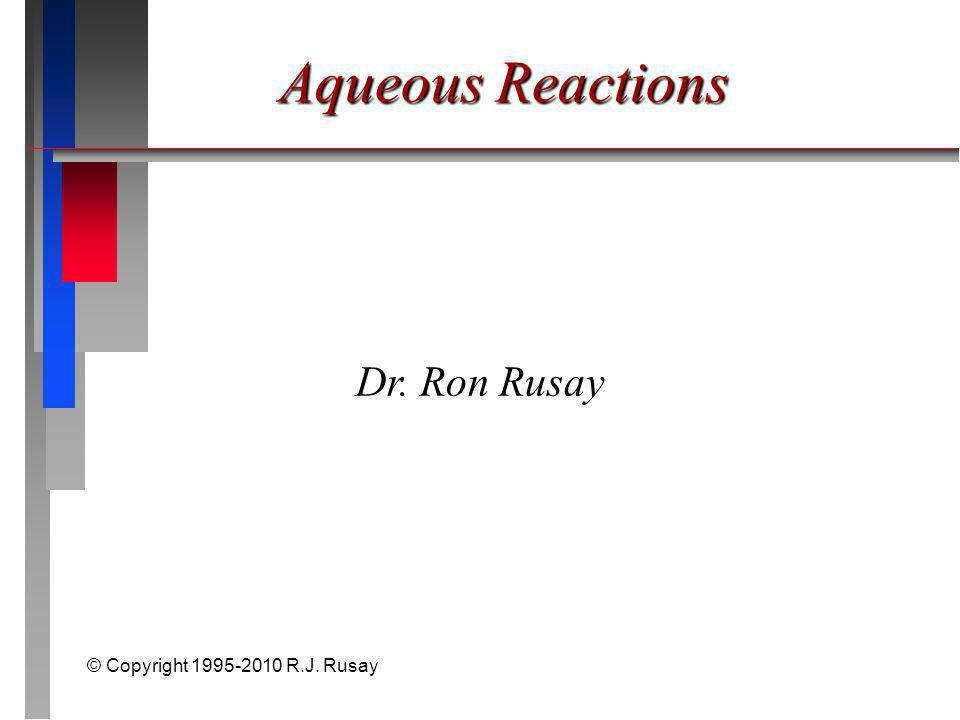 © Copyright 1995-2010 R.J. Rusay Aqueous Reactions Dr. Ron Rusay