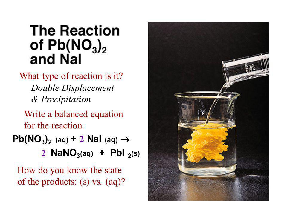 Pb(NO 3 ) 2 (aq) + NaI (aq)  NaNO 3 (aq) + PbI 2 (s) How do you know the state of the products: (s) vs.