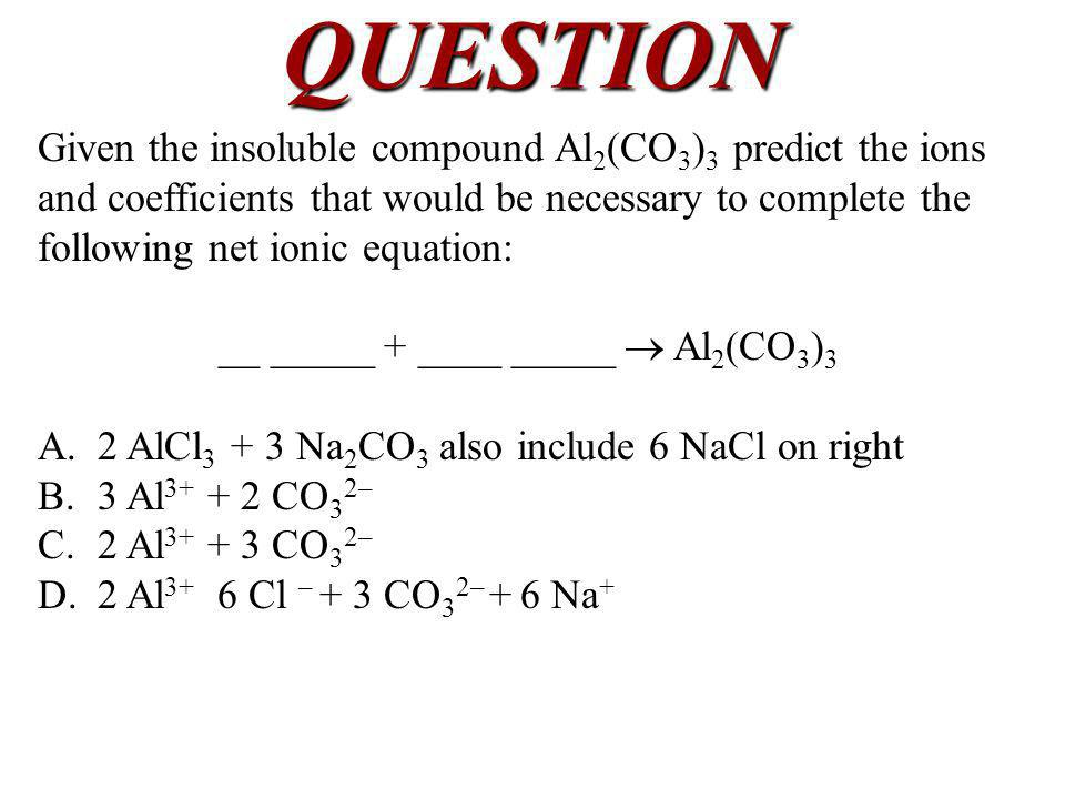 QUESTION Given the insoluble compound Al 2 (CO 3 ) 3 predict the ions and coefficients that would be necessary to complete the following net ionic equ