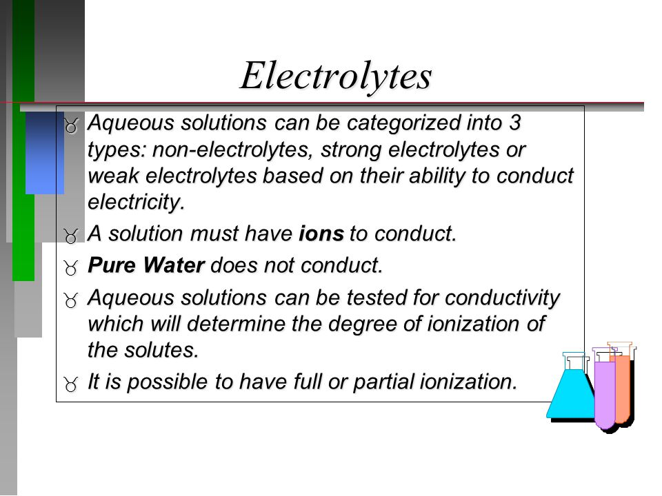 Electrolytes  Almost all ionic compounds and a few molecular compounds are strong electrolytes.
