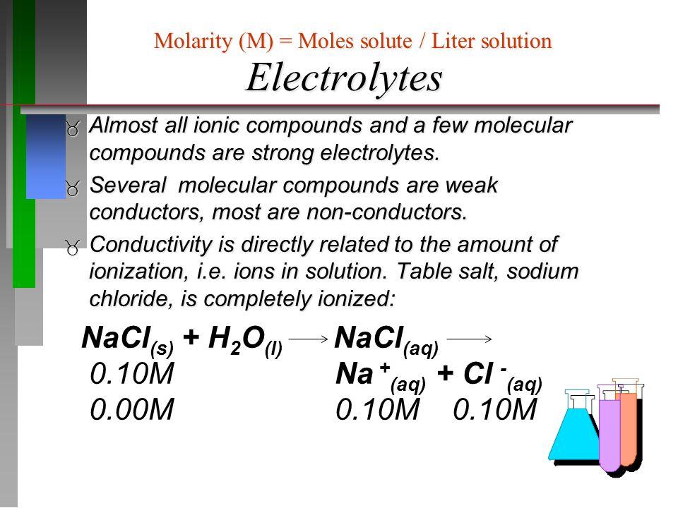 Electrolytes  Concentrations:  2 2  CaCl 2 (s) + H 2 O (l) CaCl 2(aq) 0.10M Ca 2+ (aq) + 2 Cl - (aq) 0.00M 0.10M 0.20M Molarity (M) = Moles solute / Liter solution