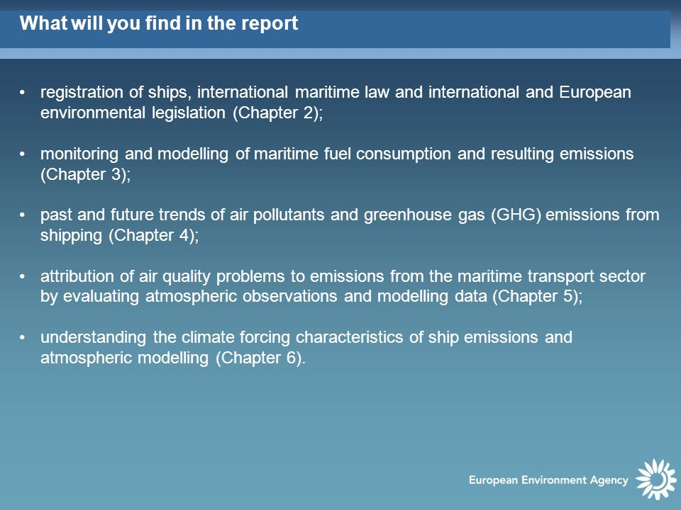 What will you find in the report registration of ships, international maritime law and international and European environmental legislation (Chapter 2); monitoring and modelling of maritime fuel consumption and resulting emissions (Chapter 3); past and future trends of air pollutants and greenhouse gas (GHG) emissions from shipping (Chapter 4); attribution of air quality problems to emissions from the maritime transport sector by evaluating atmospheric observations and modelling data (Chapter 5); understanding the climate forcing characteristics of ship emissions and atmospheric modelling (Chapter 6).