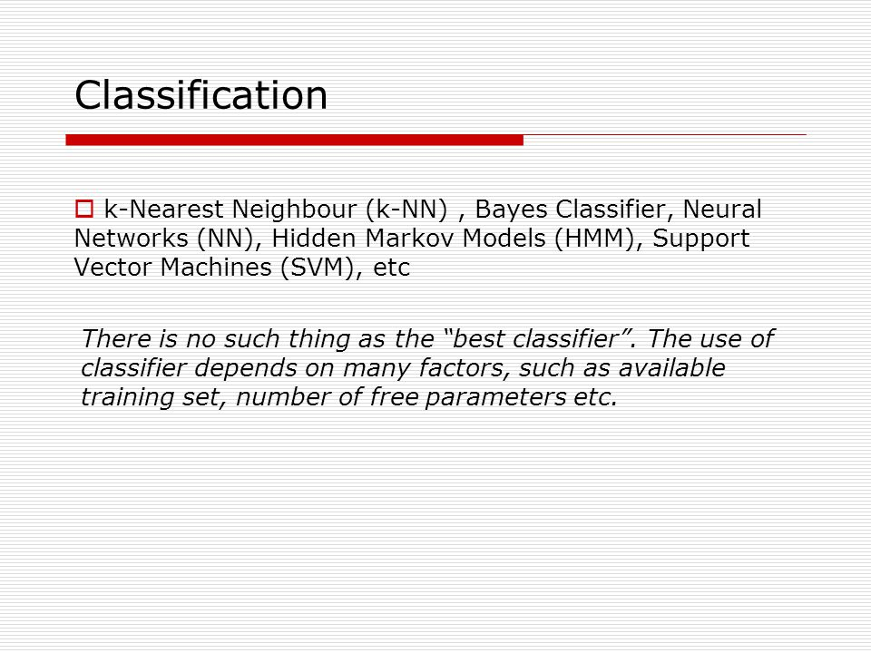 Classification  k-Nearest Neighbour (k-NN), Bayes Classifier, Neural Networks (NN), Hidden Markov Models (HMM), Support Vector Machines (SVM), etc There is no such thing as the best classifier .