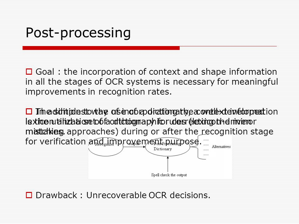 Post-processing  Goal : the incorporation of context and shape information in all the stages of OCR systems is necessary for meaningful improvements in recognition rates.
