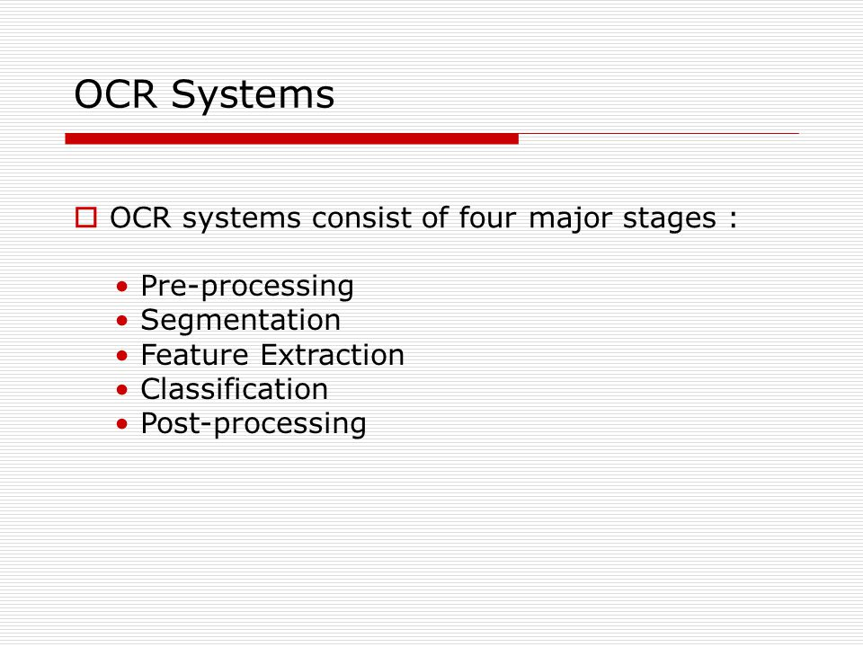 OCR Systems  OCR systems consist of four major stages : Pre-processing Segmentation Feature Extraction Classification Post-processing