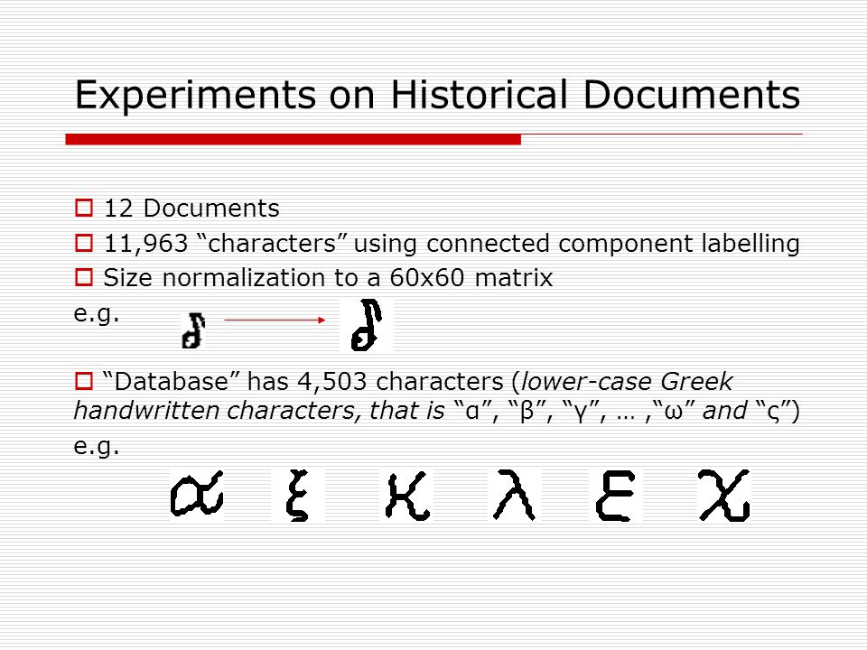 Experiments on Historical Documents  12 Documents  11,963 characters using connected component labelling  Size normalization to a 60x60 matrix e.g.