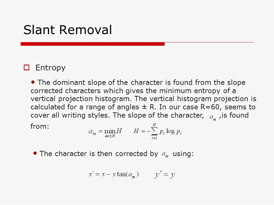 Slant Removal  Entropy The dominant slope of the character is found from the slope corrected characters which gives the minimum entropy of a vertical projection histogram.