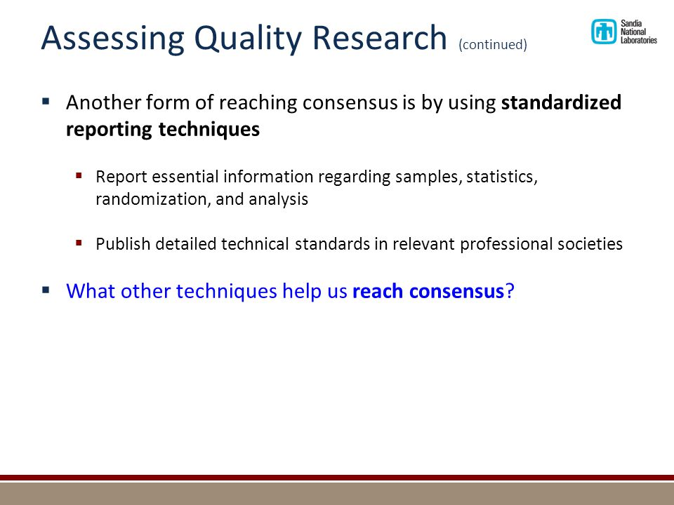 Assessing Quality Research (continued)  Another form of reaching consensus is by using standardized reporting techniques  Report essential informati