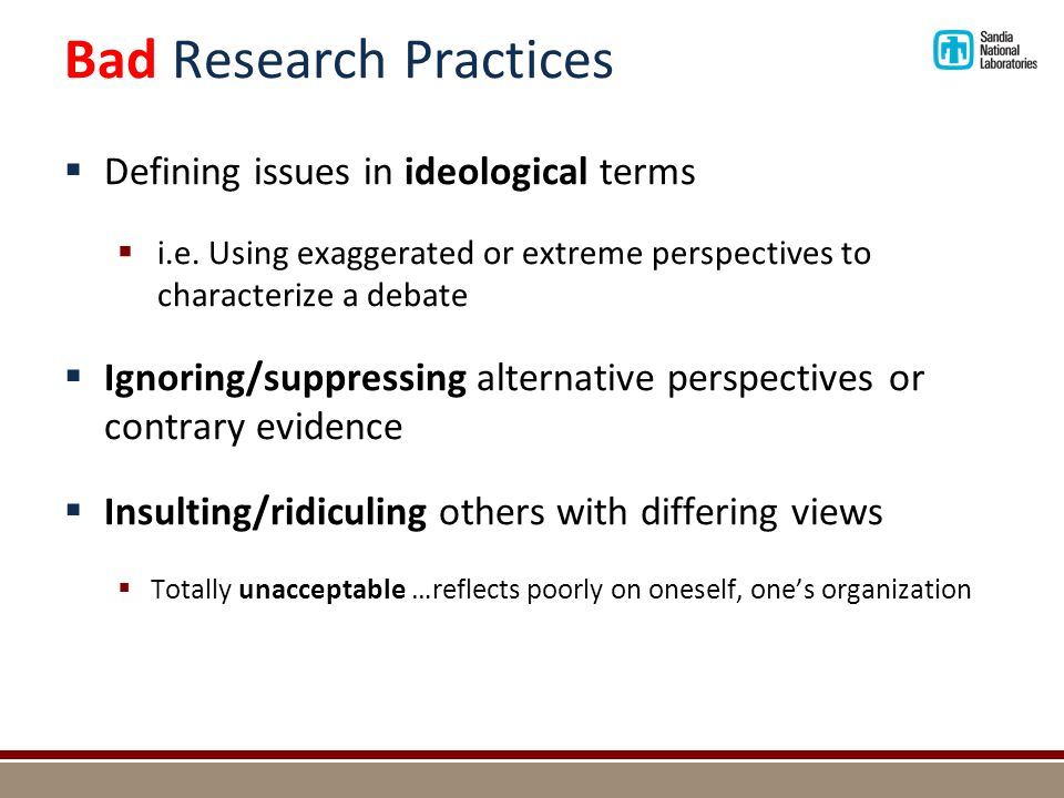 Bad Research Practices  Defining issues in ideological terms  i.e. Using exaggerated or extreme perspectives to characterize a debate  Ignoring/sup