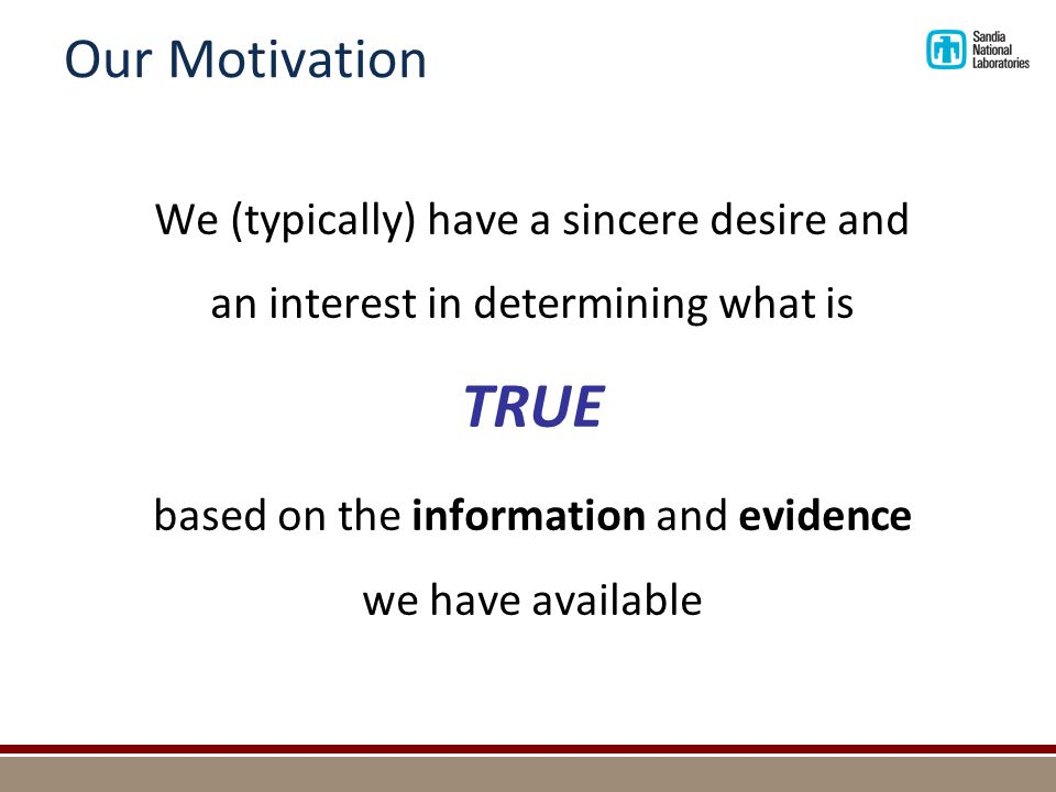 Our Motivation We (typically) have a sincere desire and an interest in determining what is TRUE based on the information and evidence we have availabl