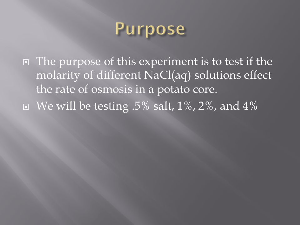  The purpose of this experiment is to test if the molarity of different NaCl(aq) solutions effect the rate of osmosis in a potato core.
