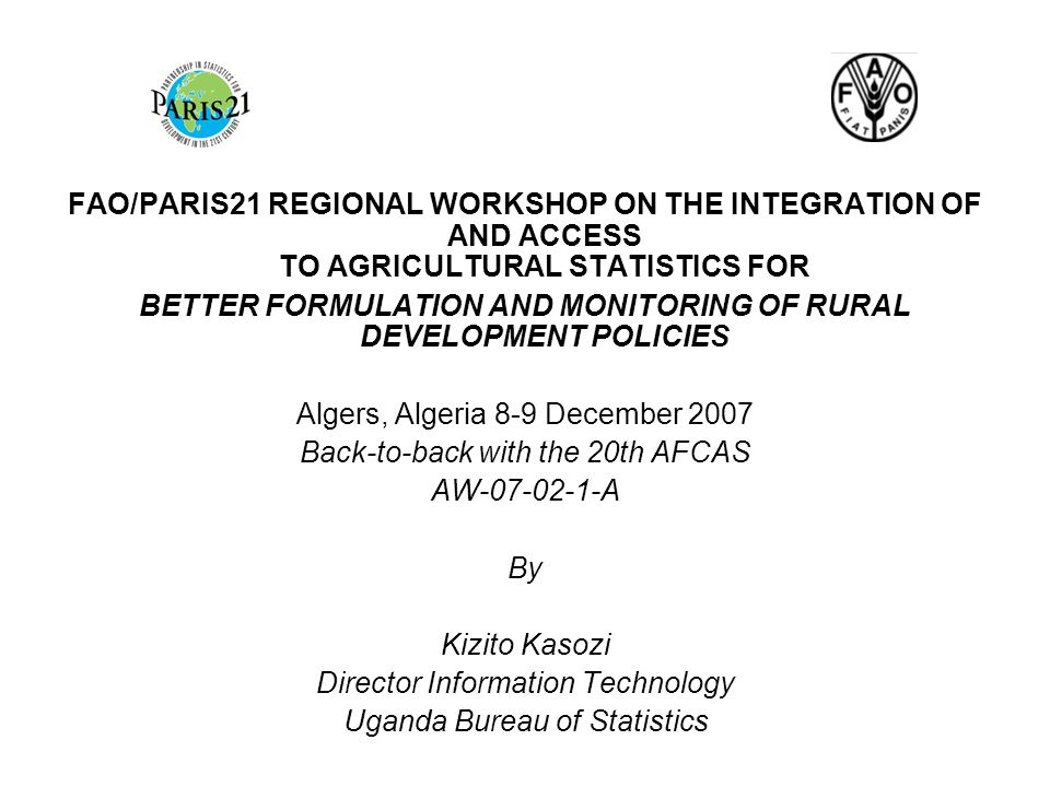 FAO/PARIS21 REGIONAL WORKSHOP ON THE INTEGRATION OF AND ACCESS TO AGRICULTURAL STATISTICS FOR BETTER FORMULATION AND MONITORING OF RURAL DEVELOPMENT POLICIES Algers, Algeria 8-9 December 2007 Back-to-back with the 20th AFCAS AW-07-02-1-A By Kizito Kasozi Director Information Technology Uganda Bureau of Statistics