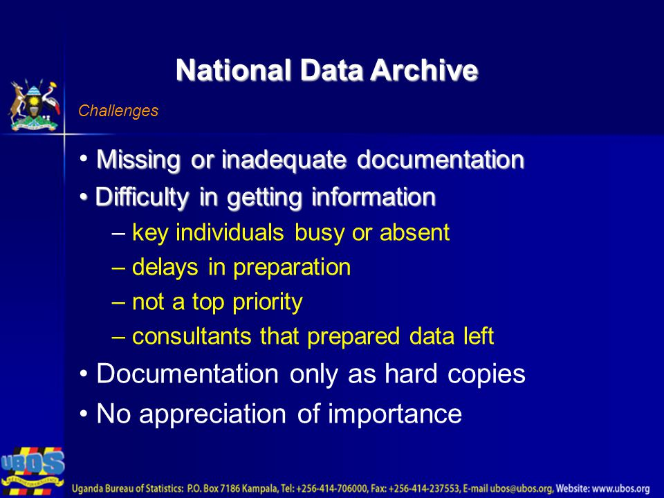 National Data Archive Challenges Missing or inadequate documentation Difficulty in getting information Difficulty in getting information – key individuals busy or absent – delays in preparation – not a top priority – consultants that prepared data left Documentation only as hard copies No appreciation of importance