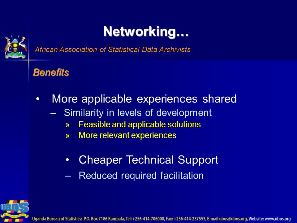 Networking… African Association of Statistical Data Archivists Benefits More applicable experiences shared –Similarity in levels of development »Feasible and applicable solutions »More relevant experiences Cheaper Technical Support –Reduced required facilitation