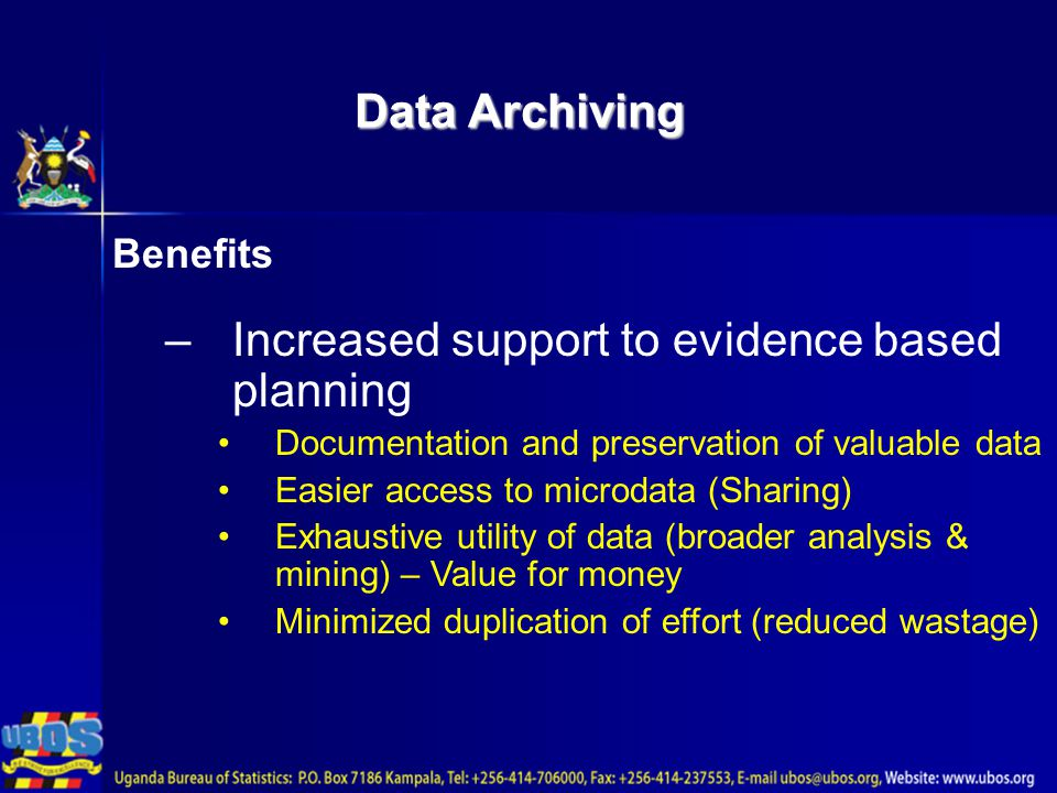 Data Archiving Benefits –Increased support to evidence based planning Documentation and preservation of valuable data Easier access to microdata (Sharing) Exhaustive utility of data (broader analysis & mining) – Value for money Minimized duplication of effort (reduced wastage)