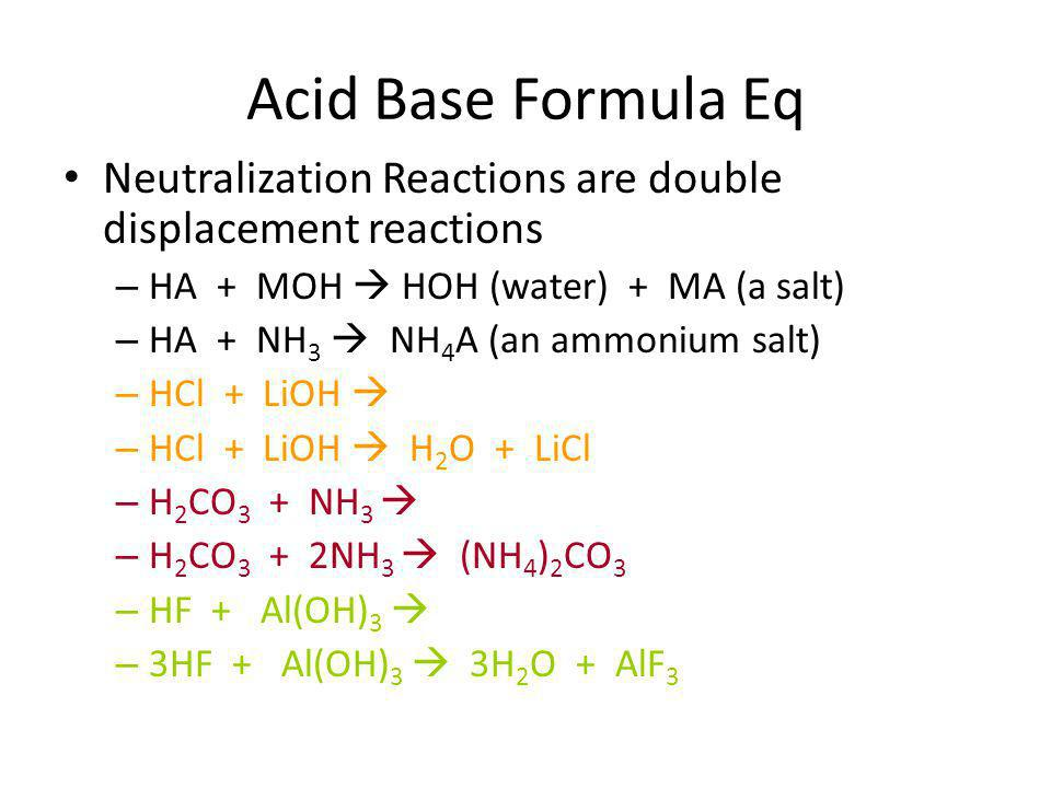 Acid Base Formula Eq Neutralization Reactions are double displacement reactions – HA + MOH  HOH (water) + MA (a salt) – HA + NH 3  NH 4 A (an ammonium salt) – HCl + LiOH  – HCl + LiOH  H 2 O + LiCl – H 2 CO 3 + NH 3  – H 2 CO 3 + 2NH 3  (NH 4 ) 2 CO 3 – HF + Al(OH) 3  – 3HF + Al(OH) 3  3H 2 O + AlF 3