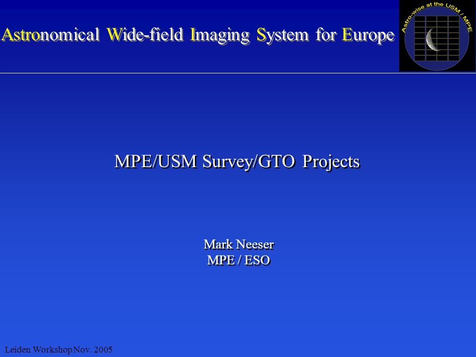 Astronomical Wide-field Imaging System for Europe MPE/USM Survey/GTO Projects Mark Neeser MPE / ESO Mark Neeser MPE / ESO Leiden Workshop Nov.