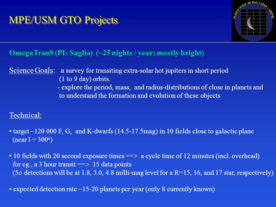 MPE/USM GTO Projects OmegaTranS (PI: Saglia) (~25 nights / year; mostly bright) Science Goals: a survey for transiting extra-solar hot jupiters in short period (1 to 9 day) orbits.