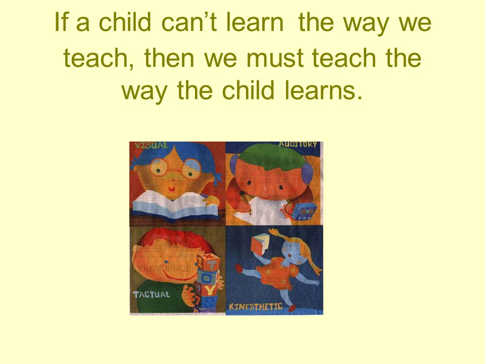 If a child can't learn the way we teach, then we must teach the way the child learns.