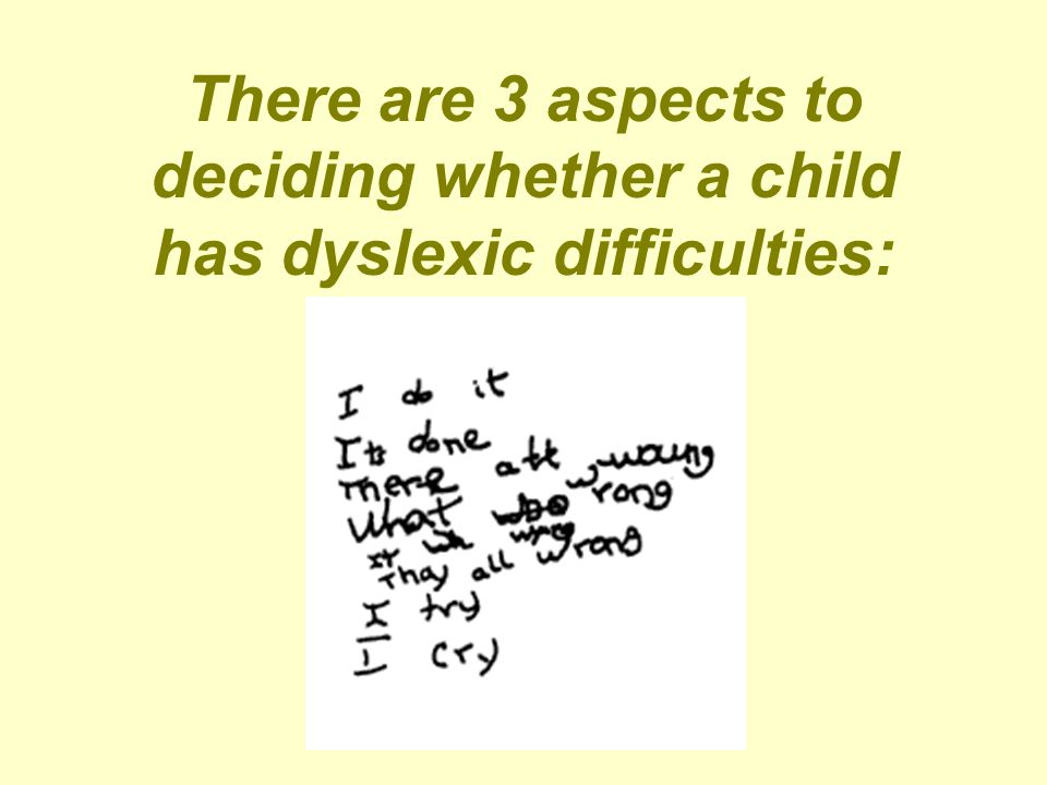 There are 3 aspects to deciding whether a child has dyslexic difficulties: