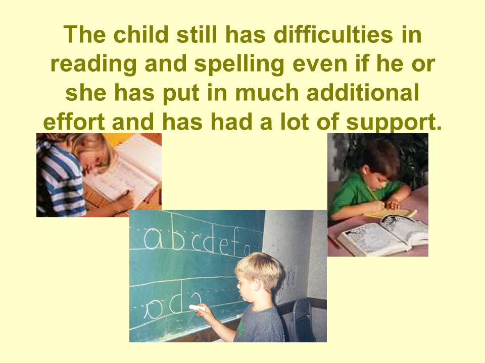 The child still has difficulties in reading and spelling even if he or she has put in much additional effort and has had a lot of support.