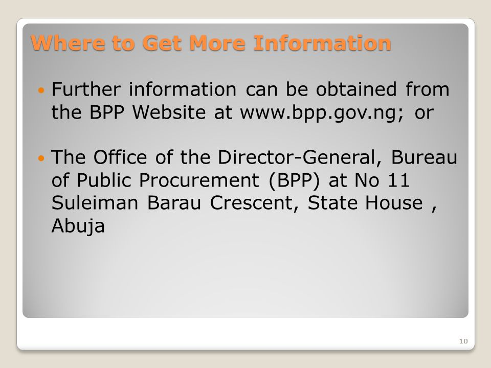 Where to Get More Information Further information can be obtained from the BPP Website at www.bpp.gov.ng; or The Office of the Director-General, Bureau of Public Procurement (BPP) at No 11 Suleiman Barau Crescent, State House, Abuja 10