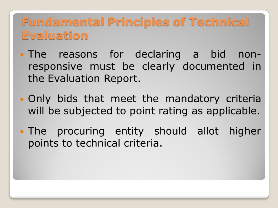 Fundamental Principles of Technical Evaluation The reasons for declaring a bid non- responsive must be clearly documented in the Evaluation Report.