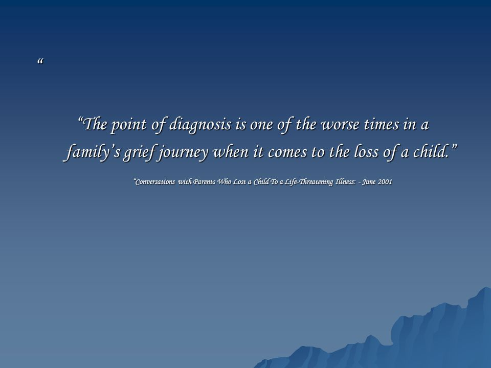 """ ""The point of diagnosis is one of the worse times in a ""The point of diagnosis is one of the worse times in a family's grief journey when it comes t"