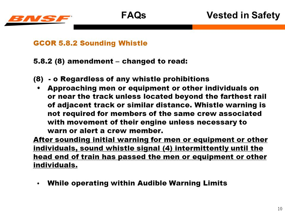 10 FAQsVested in Safety GCOR 5.8.2 Sounding Whistle 5.8.2 (8) amendment – changed to read: (8) - o Regardless of any whistle prohibitions Approaching men or equipment or other individuals on or near the track unless located beyond the farthest rail of adjacent track or similar distance.