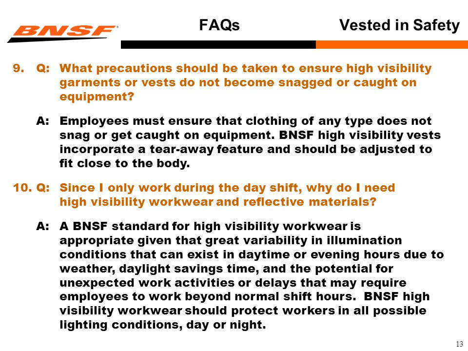 13 FAQsVested in Safety 9.Q:What precautions should be taken to ensure high visibility garments or vests do not become snagged or caught on equipment.