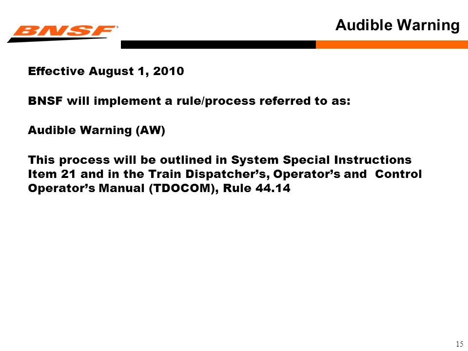 15 Audible Warning Effective August 1, 2010 BNSF will implement a rule/process referred to as: Audible Warning (AW) This process will be outlined in System Special Instructions Item 21 and in the Train Dispatcher's, Operator's and Control Operator's Manual (TDOCOM), Rule 44.14