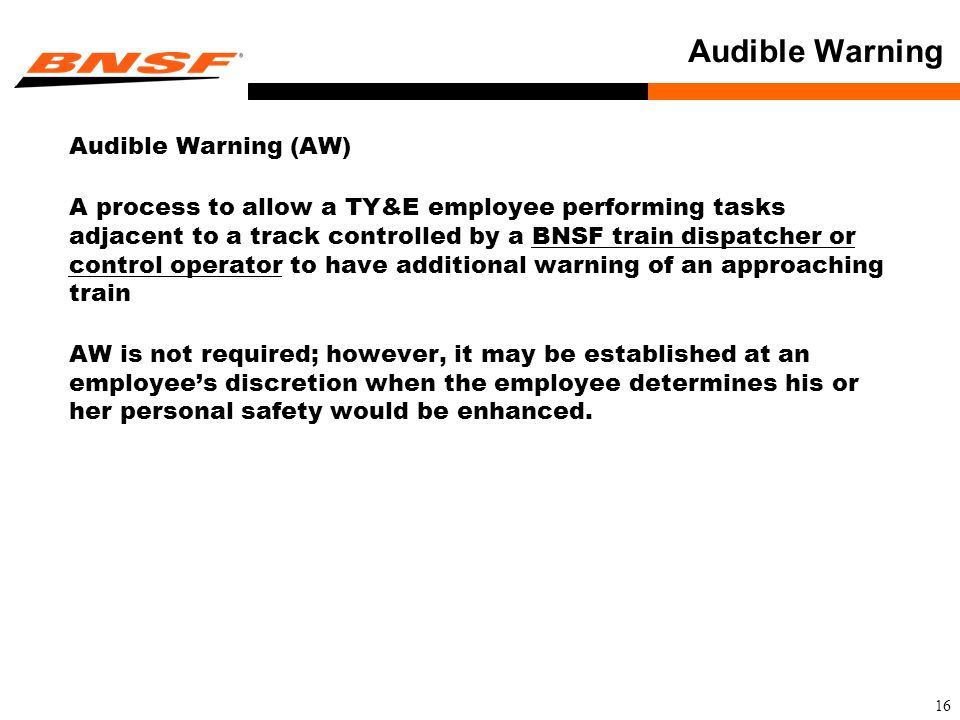 16 Audible Warning Audible Warning (AW) A process to allow a TY&E employee performing tasks adjacent to a track controlled by a BNSF train dispatcher or control operator to have additional warning of an approaching train AW is not required; however, it may be established at an employee's discretion when the employee determines his or her personal safety would be enhanced.