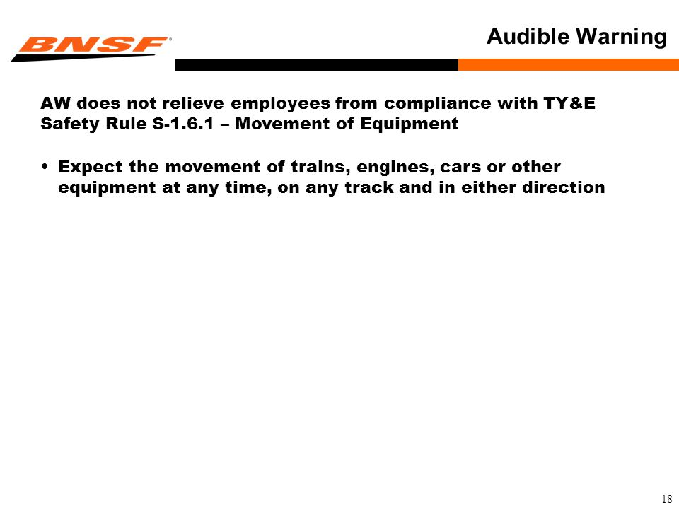 18 Audible Warning AW does not relieve employees from compliance with TY&E Safety Rule S-1.6.1 – Movement of Equipment Expect the movement of trains, engines, cars or other equipment at any time, on any track and in either direction