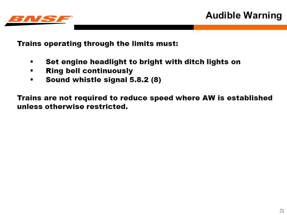 21 Audible Warning Trains operating through the limits must: Set engine headlight to bright with ditch lights on Ring bell continuously Sound whistle signal 5.8.2 (8) Trains are not required to reduce speed where AW is established unless otherwise restricted.