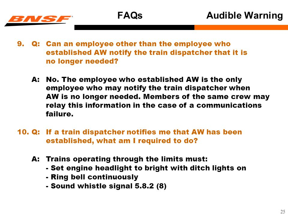25 FAQs Audible Warning 9.Q:Can an employee other than the employee who established AW notify the train dispatcher that it is no longer needed.