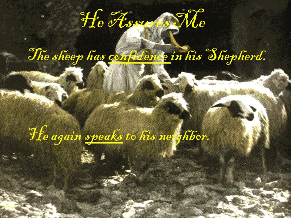 He Assures Me The sheep has confidence in his Shepherd. He again speaks to his neighbor.