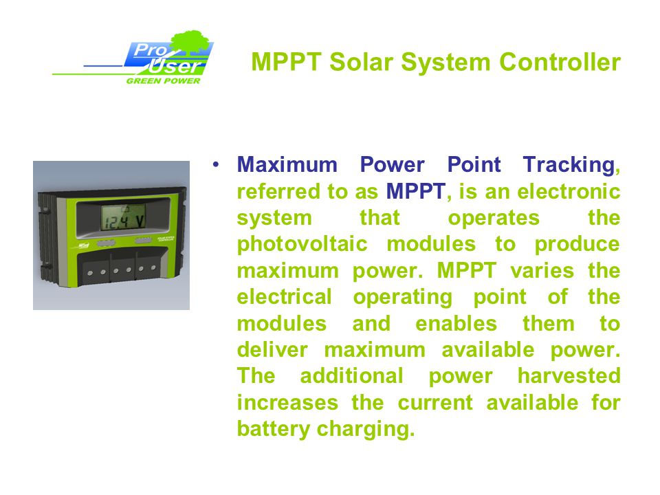 MPPT Solar System Controller Maximum Power Point Tracking, referred to as MPPT, is an electronic system that operates the photovoltaic modules to produce maximum power.
