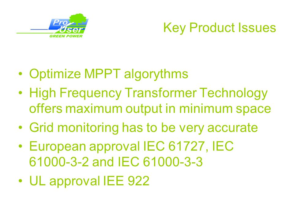 Key Product Issues Optimize MPPT algorythms High Frequency Transformer Technology offers maximum output in minimum space Grid monitoring has to be very accurate European approval IEC 61727, IEC 61000-3-2 and IEC 61000-3-3 UL approval IEE 922