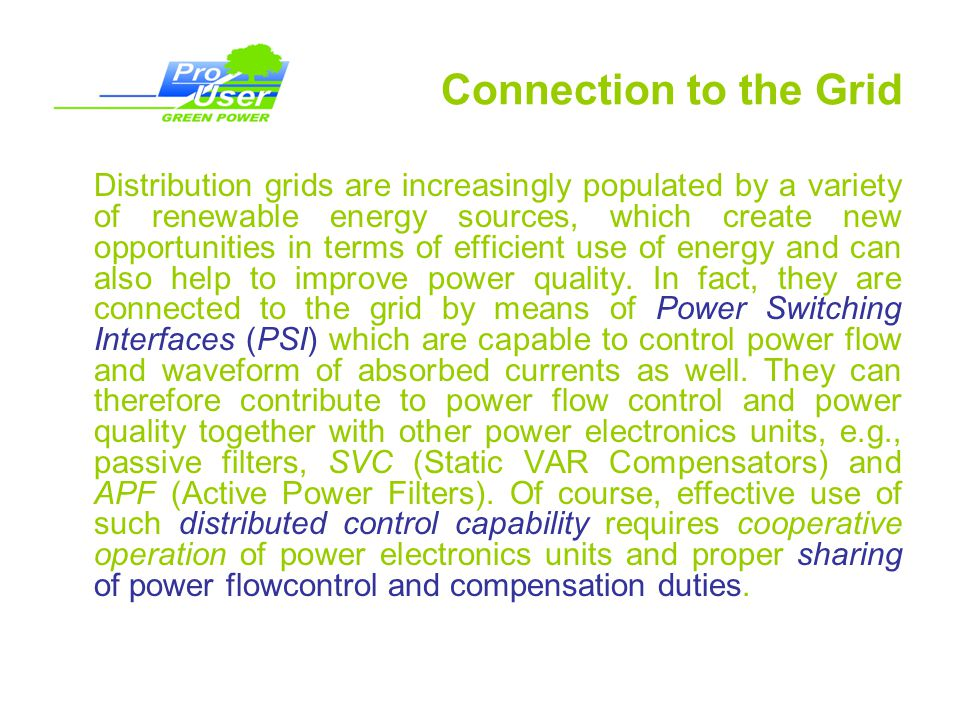 Connection to the Grid Distribution grids are increasingly populated by a variety of renewable energy sources, which create new opportunities in terms of efficient use of energy and can also help to improve power quality.